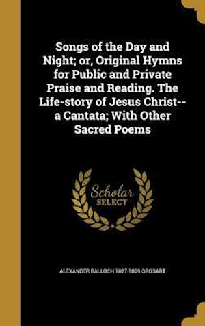 Bog, hardback Songs of the Day and Night; Or, Original Hymns for Public and Private Praise and Reading. the Life-Story of Jesus Christ--A Cantata; With Other Sacred af Alexander Balloch 1827-1899 Grosart