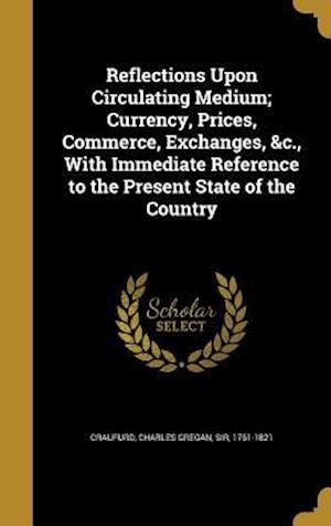 Bog, hardback Reflections Upon Circulating Medium; Currency, Prices, Commerce, Exchanges, &C., with Immediate Reference to the Present State of the Country