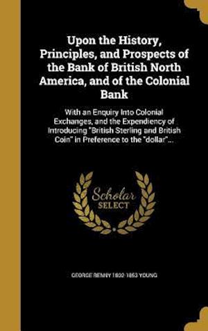 Bog, hardback Upon the History, Principles, and Prospects of the Bank of British North America, and of the Colonial Bank af George Renny 1802-1853 Young