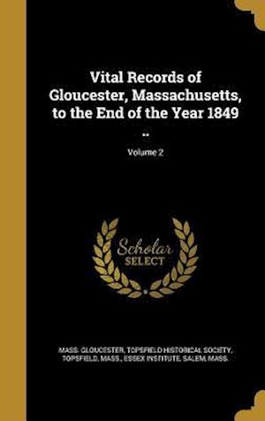 Vital Records of Gloucester, Massachusetts, to the End of the Year 1849 ..; Volume 2 af Mass Gloucester