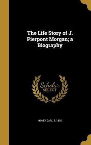 Bog, hardback The Life Story of J. Pierpont Morgan; A Biography