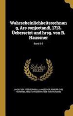 Wahrscheinlichkeitsrechnung, Ars Conjectandi, 1713. Uebersetzt Und Hrsg. Von R. Haussner; Band 1-2 af Christiaan 1629-1695 Huygens, Jakob 1654-1705 Bernoulli