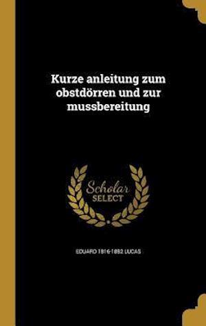 Kurze Anleitung Zum Obstdorren Und Zur Mussbereitung af Eduard 1816-1882 Lucas