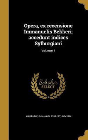 Bog, hardback Opera, Ex Recensione Immanuelis Bekkeri; Accedunt Indices Sylburgiani; Volumen 1 af Immanuel 1785-1871 Bekker