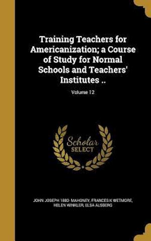 Training Teachers for Americanization; A Course of Study for Normal Schools and Teachers' Institutes ..; Volume 12 af John Joseph 1880- Mahoney, Frances K. Wetmore, Helen Winkler