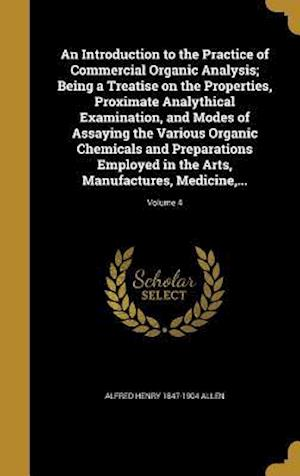 An  Introduction to the Practice of Commercial Organic Analysis; Being a Treatise on the Properties, Proximate Analythical Examination, and Modes of A af Alfred Henry 1847-1904 Allen