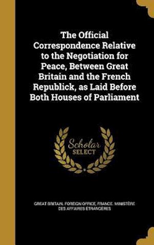 Bog, hardback The Official Correspondence Relative to the Negotiation for Peace, Between Great Britain and the French Republick, as Laid Before Both Houses of Parli