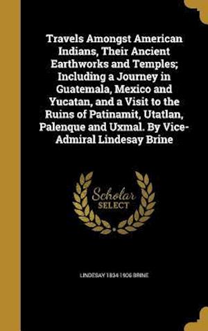 Travels Amongst American Indians, Their Ancient Earthworks and Temples; Including a Journey in Guatemala, Mexico and Yucatan, and a Visit to the Ruins af Lindesay 1834-1906 Brine