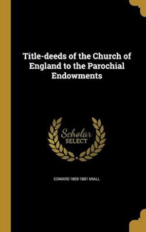 Title-Deeds of the Church of England to the Parochial Endowments af Edward 1809-1881 Miall