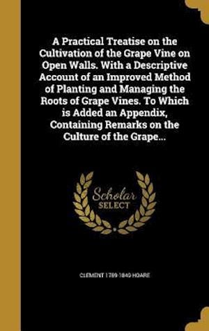 A   Practical Treatise on the Cultivation of the Grape Vine on Open Walls. with a Descriptive Account of an Improved Method of Planting and Managing t af Clement 1789-1849 Hoare