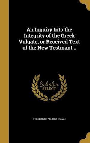 Bog, hardback An Inquiry Into the Integrity of the Greek Vulgate, or Received Text of the New Testmant .. af Frederick 1784-1864 Nolan