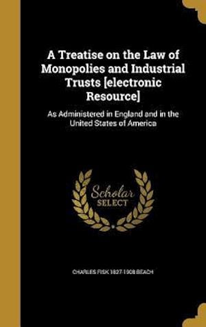 A Treatise on the Law of Monopolies and Industrial Trusts [Electronic Resource] af Charles Fisk 1827-1908 Beach