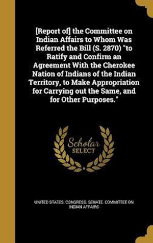 Bog, hardback [Report Of] the Committee on Indian Affairs to Whom Was Referred the Bill (S. 2870) to Ratify and Confirm an Agreement with the Cherokee Nation of Ind
