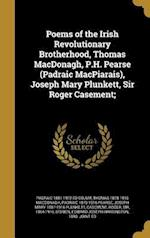 Poems of the Irish Revolutionary Brotherhood, Thomas MacDonagh, P.H. Pearse (Padraic Macpiarais), Joseph Mary Plunkett, Sir Roger Casement; af Padraic 1879-1916 Pearse, Thomas 1878-1916 MacDonagh, Padraic 1881-1972 Ed Colum