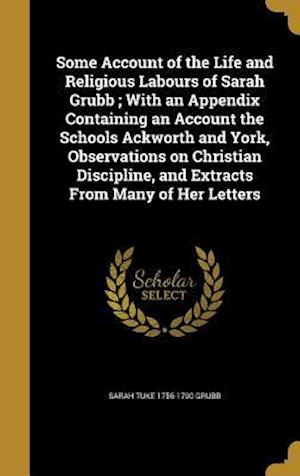 Bog, hardback Some Account of the Life and Religious Labours of Sarah Grubb; With an Appendix Containing an Account the Schools Ackworth and York, Observations on C af Sarah Tuke 1756-1790 Grubb