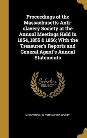 Bog, hardback Proceedings of the Massachusetts Anti-Slavery Society at the Annual Meetings Held in 1854, 1855 & 1856; With the Treasurer's Reports and General Agent