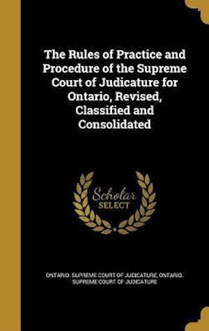 Bog, hardback The Rules of Practice and Procedure of the Supreme Court of Judicature for Ontario, Revised, Classified and Consolidated