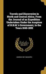 Travels and Discoveries in North and Central Africa. from the Journal of an Expedition Undertaken Under the Auspices of H.B.M.'s Government, in the Ye af Heinrich 1821-1865 Barth