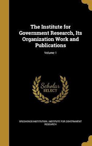 Bog, hardback The Institute for Government Research, Its Organization Work and Publications; Volume 1