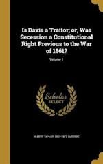 Is Davis a Traitor; Or, Was Secession a Constitutional Right Previous to the War of 1861?; Volume 1 af Albert Taylor 1809-1877 Bledsoe