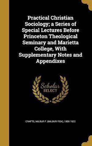 Bog, hardback Practical Christian Sociology; A Series of Special Lectures Before Princeton Theological Seminary and Marietta College, with Supplementary Notes and A