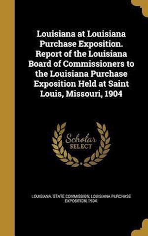 Bog, hardback Louisiana at Louisiana Purchase Exposition. Report of the Louisiana Board of Commissioners to the Louisiana Purchase Exposition Held at Saint Louis, M