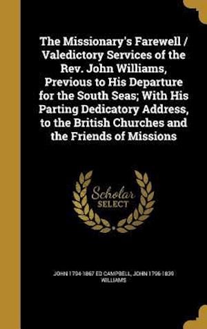 The Missionary's Farewell / Valedictory Services of the REV. John Williams, Previous to His Departure for the South Seas; With His Parting Dedicatory af John 1796-1839 Williams, John 1794-1867 Ed Campbell