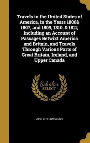 Bog, hardback Travels in the United States of America, in the Years 1806& 1807, and 1809, 1810, & 1811; Including an Account of Passages Betwixt America and Britain af John 1771-1822 Melish
