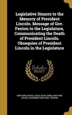 Bog, hardback Legislative Honors to the Memory of President Lincoln. Message of Gov. Fenton to the Legislature, Communicating the Death of President Lincoln. Obsequ