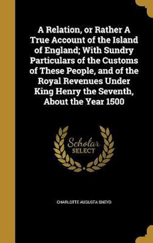 Bog, hardback A   Relation, or Rather a True Account of the Island of England; With Sundry Particulars of the Customs of These People, and of the Royal Revenues Und af Charlotte Augusta Sneyd
