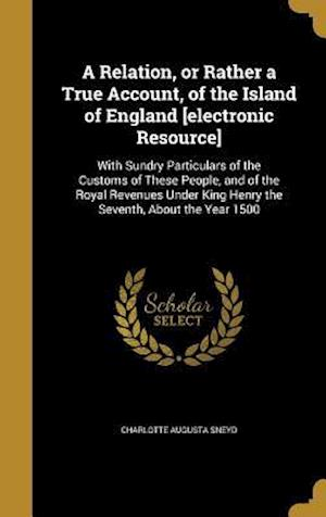 Bog, hardback A   Relation, or Rather a True Account, of the Island of England [Electronic Resource] af Charlotte Augusta Sneyd