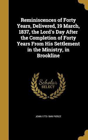 Reminiscences of Forty Years, Delivered, 19 March, 1837, the Lord's Day After the Completion of Forty Years from His Settlement in the Ministry, in Br af John 1773-1849 Pierce