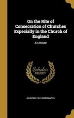 On the Rite of Consecration of Churches Especially in the Church of England af John 1843-1911 Wordsworth