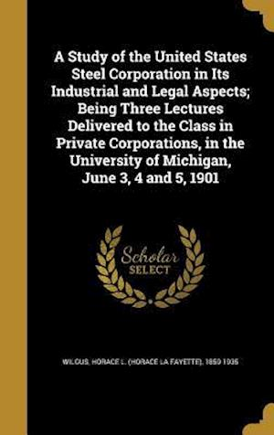 Bog, hardback A   Study of the United States Steel Corporation in Its Industrial and Legal Aspects; Being Three Lectures Delivered to the Class in Private Corporati