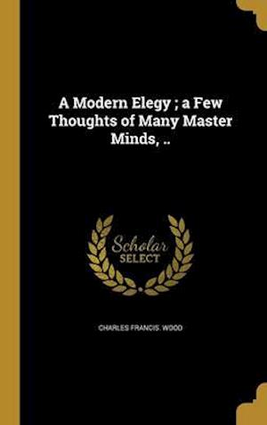 Bog, hardback A Modern Elegy; A Few Thoughts of Many Master Minds, .. af Charles Francis Wood