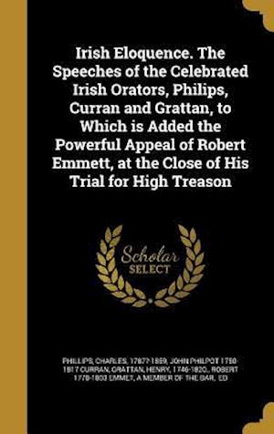 Irish Eloquence. the Speeches of the Celebrated Irish Orators, Philips, Curran and Grattan, to Which Is Added the Powerful Appeal of Robert Emmett, at af John Philpot 1750-1817 Curran
