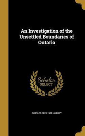 An Investigation of the Unsettled Boundaries of Ontario af Charles 1820-1908 Lindsey