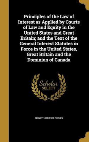 Principles of the Law of Interest as Applied by Courts of Law and Equity in the United States and Great Britain; And the Text of the General Interest af Sidney 1858-1928 Perley