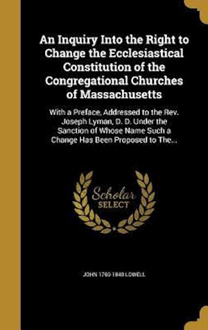 Bog, hardback An  Inquiry Into the Right to Change the Ecclesiastical Constitution of the Congregational Churches of Massachusetts af John 1769-1840 Lowell
