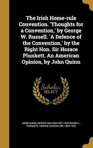 The Irish Home-Rule Convention. 'Thoughts for a Convention, ' by George W. Russell. 'a Defence of the Convention, ' by the Right Hon. Sir Horace Plunk af George William 1867-1935 Russell, John Quinn