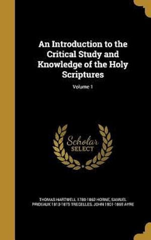 Bog, hardback An Introduction to the Critical Study and Knowledge of the Holy Scriptures; Volume 1 af Thomas Hartwell 1780-1862 Horne, John 1801-1869 Ayre, Samuel Prideaux 1813-1875 Tregelles