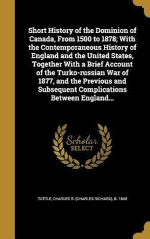 Bog, hardback Short History of the Dominion of Canada, from 1500 to 1878; With the Contemporaneous History of England and the United States, Together with a Brief A