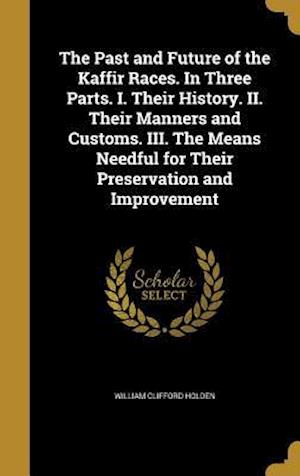 Bog, hardback The Past and Future of the Kaffir Races. in Three Parts. I. Their History. II. Their Manners and Customs. III. the Means Needful for Their Preservatio af William Clifford Holden
