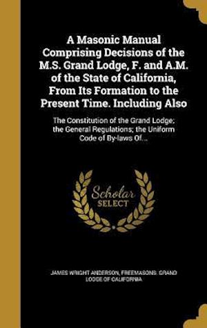 Bog, hardback A   Masonic Manual Comprising Decisions of the M.S. Grand Lodge, F. and A.M. of the State of California, from Its Formation to the Present Time. Inclu af James Wright Anderson
