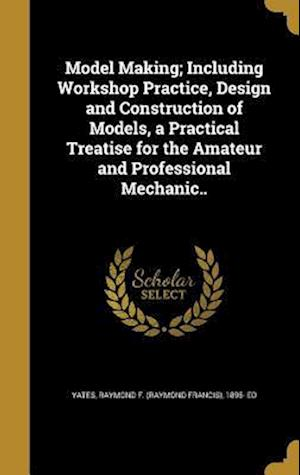 Bog, hardback Model Making; Including Workshop Practice, Design and Construction of Models, a Practical Treatise for the Amateur and Professional Mechanic..