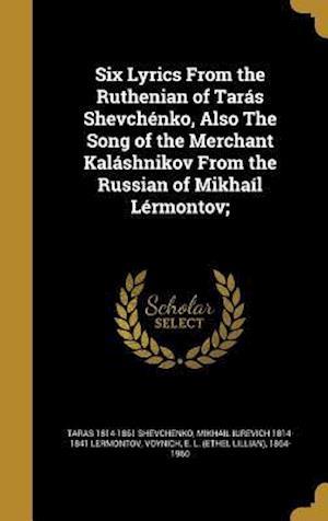 Six Lyrics from the Ruthenian of Taras Shevchenko, Also the Song of the Merchant Kalashnikov from the Russian of Mikhail Lermontov; af Mikhail Iurevich 1814-1841 Lermontov, Taras 1814-1861 Shevchenko