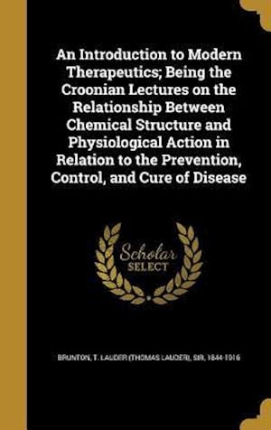 Bog, hardback An  Introduction to Modern Therapeutics; Being the Croonian Lectures on the Relationship Between Chemical Structure and Physiological Action in Relati