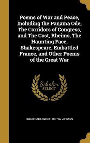 Poems of War and Peace, Including the Panama Ode, the Corridors of Congress, and the Cost, Rheims, the Haunting Face, Shakespeare, Embattled France, a af Robert Underwood 1853-1937 Johnson
