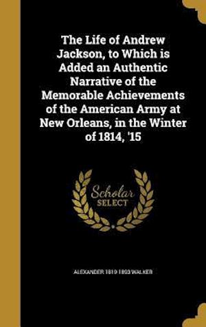 Bog, hardback The Life of Andrew Jackson, to Which Is Added an Authentic Narrative of the Memorable Achievements of the American Army at New Orleans, in the Winter af Alexander 1819-1893 Walker