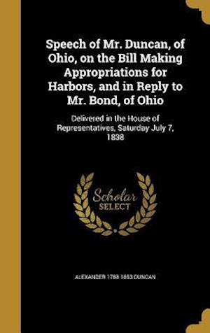 Bog, hardback Speech of Mr. Duncan, of Ohio, on the Bill Making Appropriations for Harbors, and in Reply to Mr. Bond, of Ohio af Alexander 1788-1853 Duncan